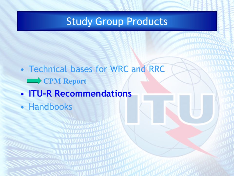 Study Group Products Technical bases for WRC and RRC CPM Report ITU-R Recommendations Handbooks