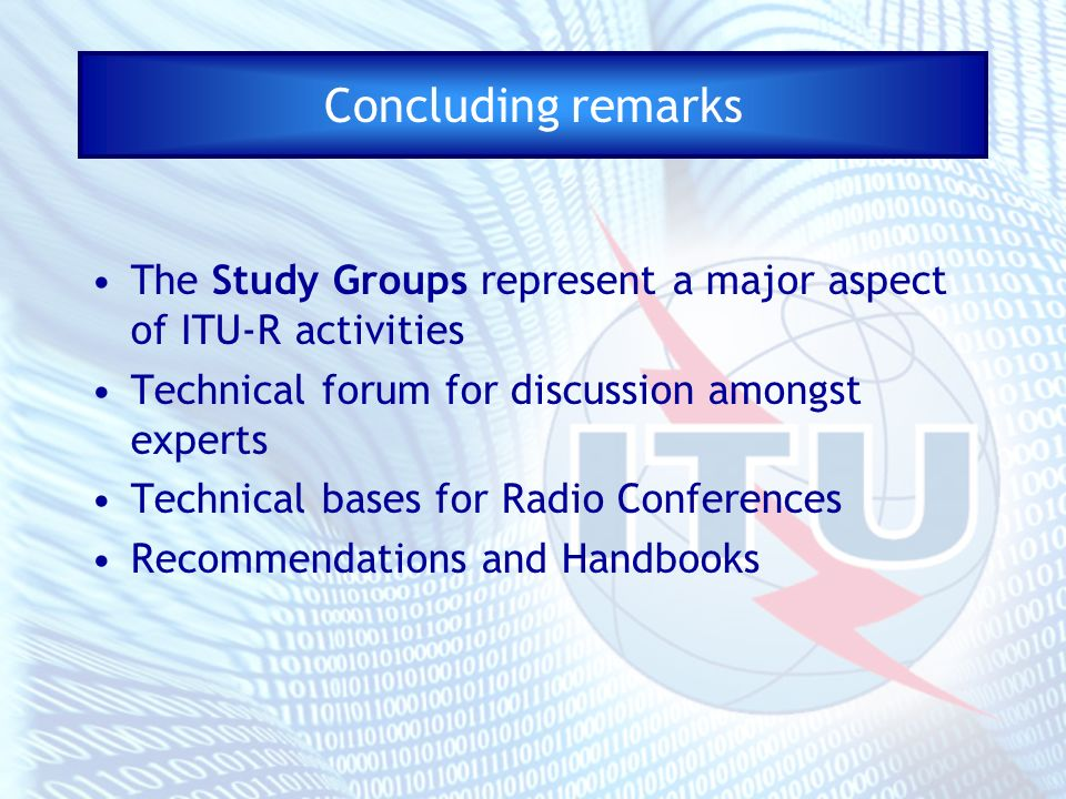 Concluding remarks The Study Groups represent a major aspect of ITU-R activities Technical forum for discussion amongst experts Technical bases for Ra
