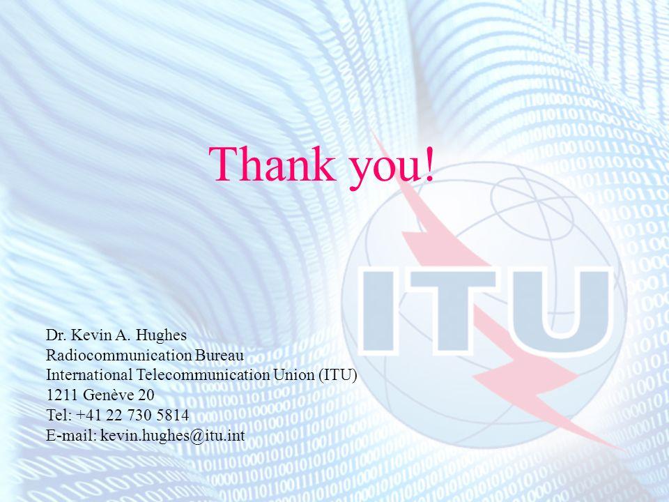 Thank you! Dr. Kevin A. Hughes Radiocommunication Bureau International Telecommunication Union (ITU) 1211 Genève 20 Tel: +41 22 730 5814 E-mail: kevin