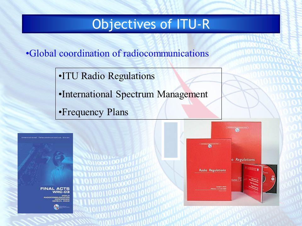 Objectives of ITU-R Global coordination of radiocommunications International focal point for standardization of wireless systems Recommendations - de facto Standards on: spectrum management issues radiocommunication system characteristics and operation Example topics: radiowave propagation wireless access systems EESS systems broadcasting