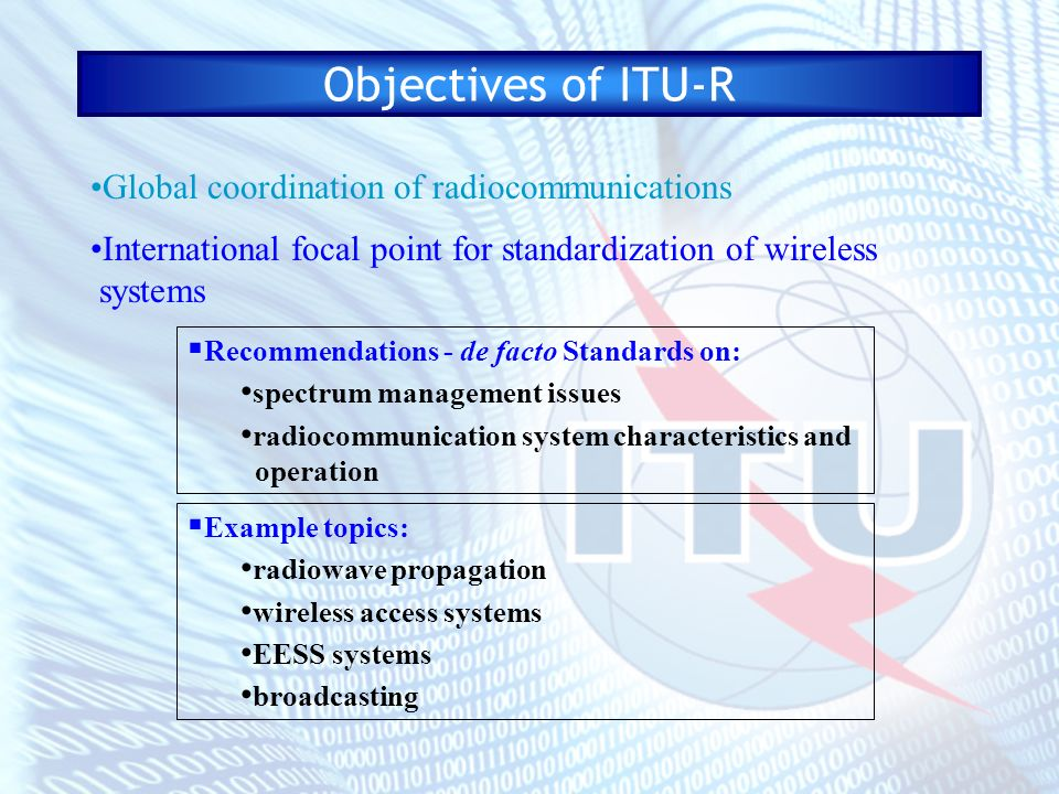 Objectives of ITU-R To promote the development and use of radiocommunications for the benefit of all Global coordination of radiocommunications International focal point for standardization of wireless systems Promote the world-wide development of radiocommunications