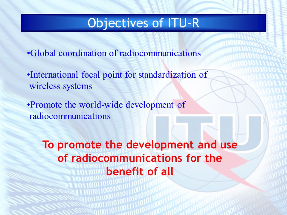 Objectives of ITU-R To promote the development and use of radiocommunications for the benefit of all Global coordination of radiocommunications Intern