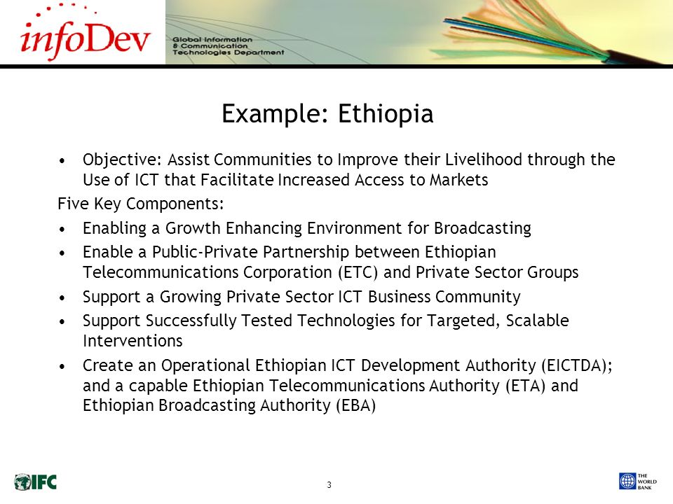 3 Example: Ethiopia Objective: Assist Communities to Improve their Livelihood through the Use of ICT that Facilitate Increased Access to Markets Five Key Components: Enabling a Growth Enhancing Environment for Broadcasting Enable a Public-Private Partnership between Ethiopian Telecommunications Corporation (ETC) and Private Sector Groups Support a Growing Private Sector ICT Business Community Support Successfully Tested Technologies for Targeted, Scalable Interventions Create an Operational Ethiopian ICT Development Authority (EICTDA); and a capable Ethiopian Telecommunications Authority (ETA) and Ethiopian Broadcasting Authority (EBA)