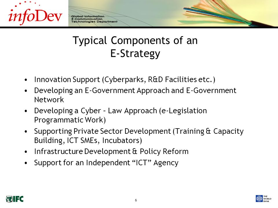 6 Typical Components of an E-Strategy Innovation Support (Cyberparks, R&D Facilities etc.) Developing an E-Government Approach and E-Government Network Developing a Cyber – Law Approach (e-Legislation Programmatic Work) Supporting Private Sector Development (Training & Capacity Building, ICT SMEs, Incubators) Infrastructure Development & Policy Reform Support for an Independent ICT Agency