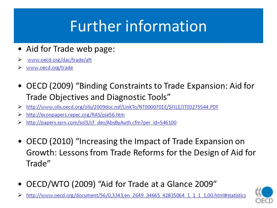 Further information Aid for Trade web page: www.oecd.org/dac/trade/aft www.oecd.org/trade OECD (2009) Binding Constraints to Trade Expansion: Aid for Trade Objectives and Diagnostic Tools http://www.olis.oecd.org/olis/2009doc.nsf/LinkTo/NT0000701E/$FILE/JT03275544.PDF http://econpapers.repec.org/RAS/pje56.htm http://papers.ssrn.com/sol3/cf_dev/AbsByAuth.cfm per_id=546100 OECD (2010) Increasing the Impact of Trade Expansion on Growth: Lessons from Trade Reforms for the Design of Aid for Trade OECD/WTO (2009) Aid for Trade at a Glance 2009 http://www.oecd.org/document/56/0,3343,en_2649_34665_42835064_1_1_1_1,00.html#statistics