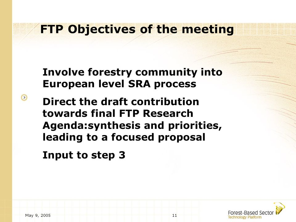 May 9, 200511 FTP Objectives of the meeting Involve forestry community into European level SRA process Direct the draft contribution towards final FTP Research Agenda:synthesis and priorities, leading to a focused proposal Input to step 3
