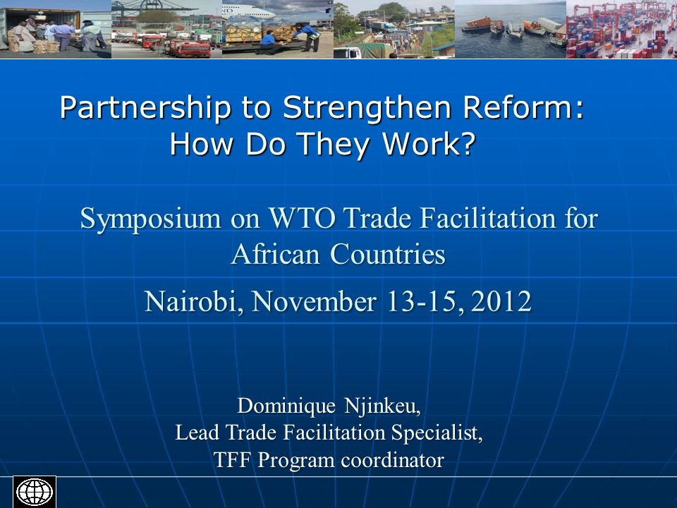 Partnership to Strengthen Reform: How Do They Work? Dominique Njinkeu, Lead Trade Facilitation Specialist, TFF Program coordinator Symposium on WTO Tr