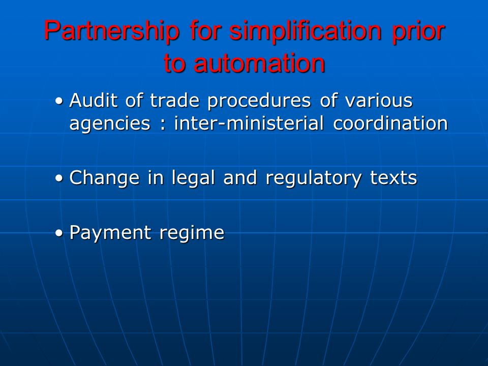 Partnership for simplification prior to automation Audit of trade procedures of various agencies : inter-ministerial coordinationAudit of trade procedures of various agencies : inter-ministerial coordination Change in legal and regulatory textsChange in legal and regulatory texts Payment regimePayment regime
