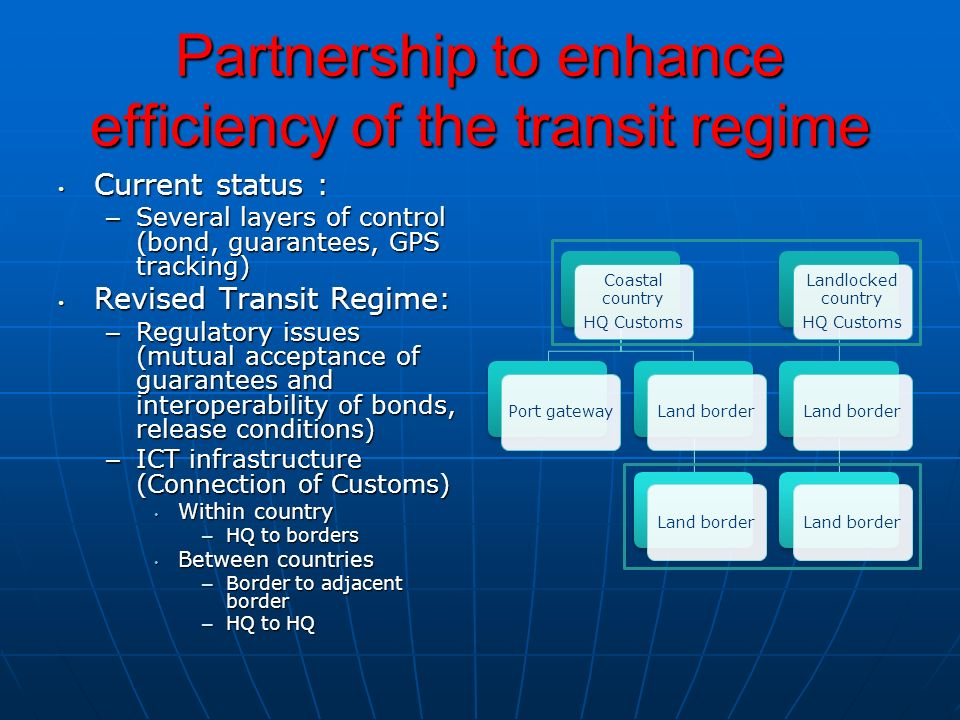 Partnership to enhance efficiency of the transit regime Current status : Current status : – Several layers of control (bond, guarantees, GPS tracking) Revised Transit Regime: Revised Transit Regime: – Regulatory issues (mutual acceptance of guarantees and interoperability of bonds, release conditions) – ICT infrastructure (Connection of Customs) Within country Within country – HQ to borders Between countries Between countries – Border to adjacent border – HQ to HQ Coastal country HQ Customs Port gateway Land border Landlocked country HQ Customs Land border