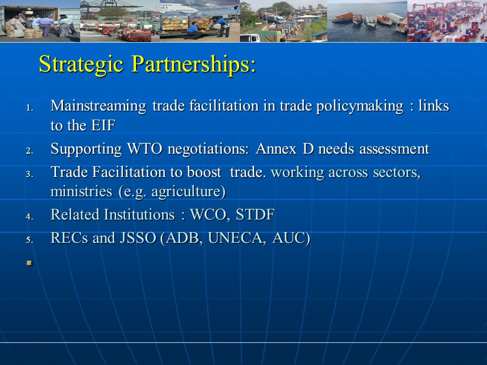 Strategic Partnerships: Strategic Partnerships: 1. Mainstreaming trade facilitation in trade policymaking : links to the EIF 2. Supporting WTO negotia