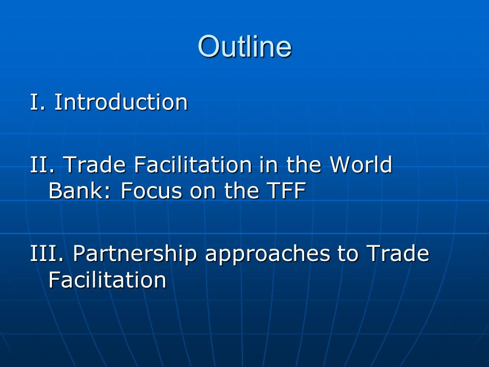 Outline I. Introduction II. Trade Facilitation in the World Bank: Focus on the TFF III. Partnership approaches to Trade Facilitation
