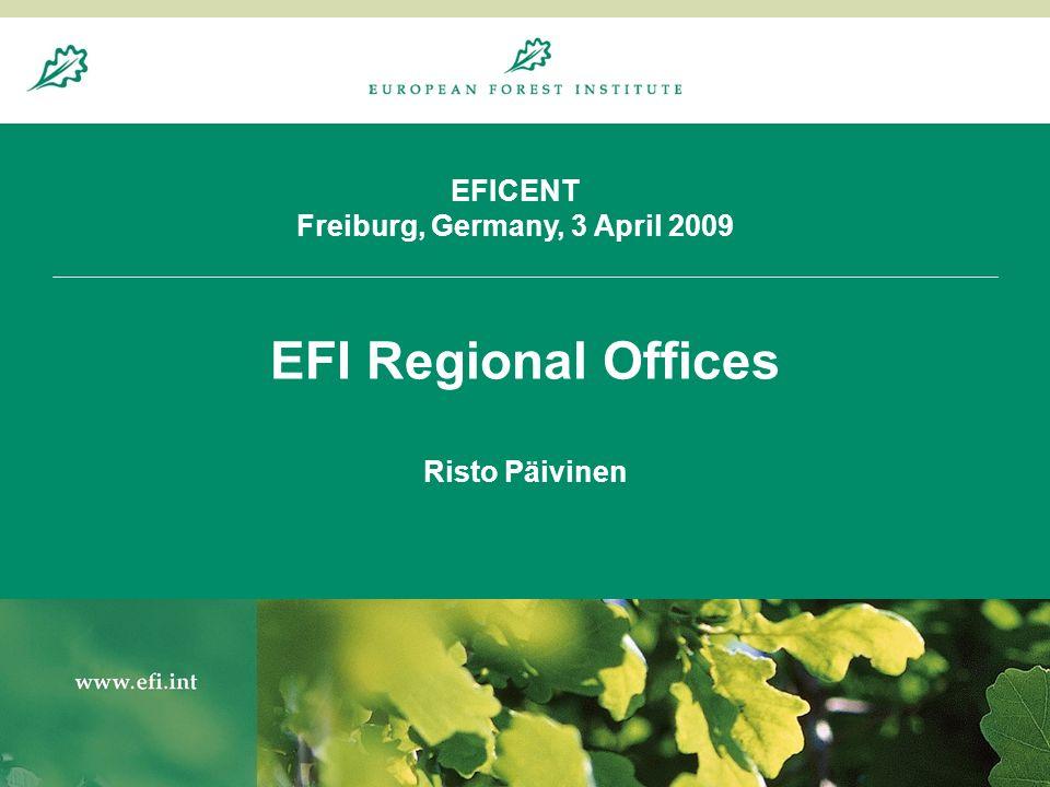 20.8.20041 EFICENT Freiburg, Germany, 3 April 2009 EFI Regional Offices Risto Päivinen