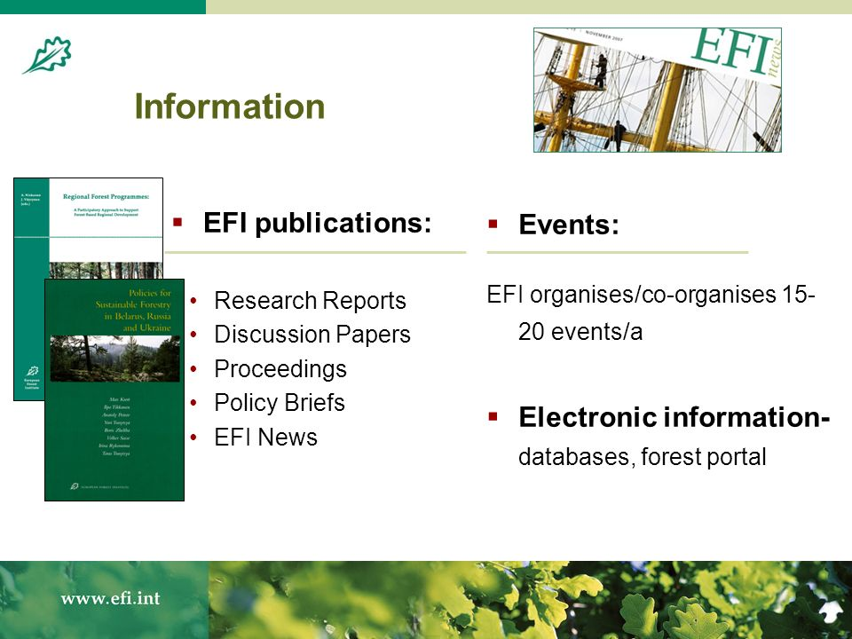 Information EFI publications: Research Reports Discussion Papers Proceedings Policy Briefs EFI News Events: EFI organises/co-organises 15- 20 events/a Electronic information- databases, forest portal