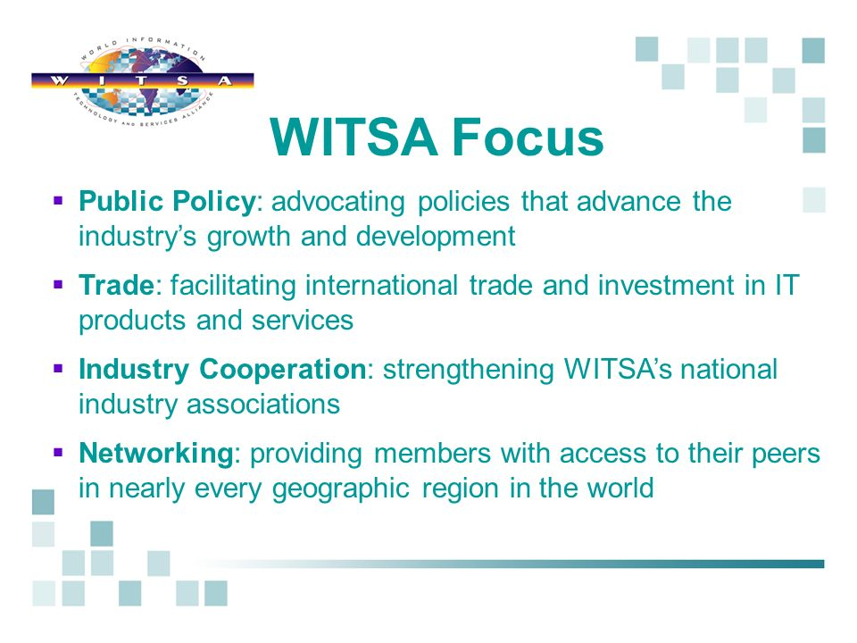 Public Policy: advocating policies that advance the industrys growth and development Trade: facilitating international trade and investment in IT products and services Industry Cooperation: strengthening WITSAs national industry associations Networking: providing members with access to their peers in nearly every geographic region in the world WITSA Focus