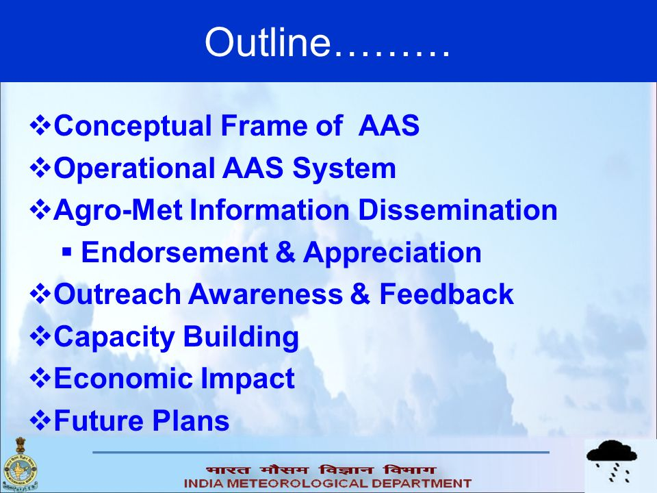 Outline……… Conceptual Frame of AAS Operational AAS System Agro-Met Information Dissemination Endorsement & Appreciation Outreach Awareness & Feedback