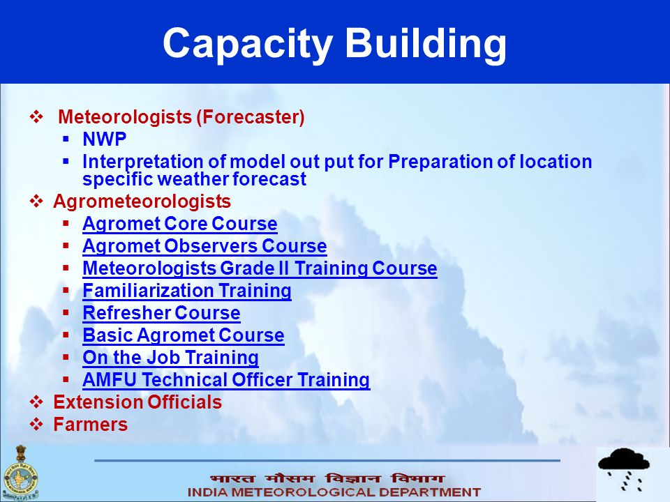 Capacity Building Meteorologists (Forecaster) NWP Interpretation of model out put for Preparation of location specific weather forecast Agrometeorolog
