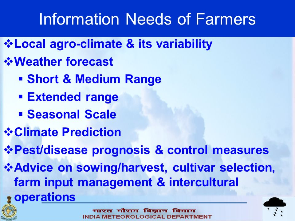 Information Needs of Farmers Local agro-climate & its variability Weather forecast Short & Medium Range Extended range Seasonal Scale Climate Predicti