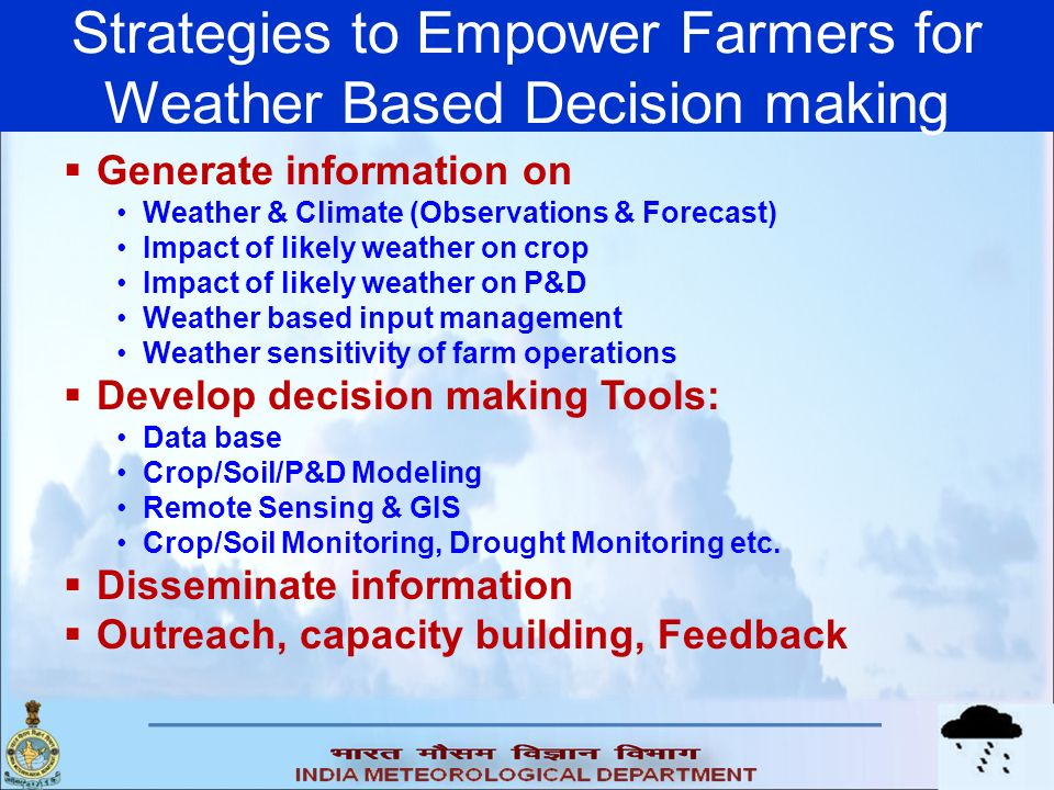 Strategies to Empower Farmers for Weather Based Decision making Generate information on Weather & Climate (Observations & Forecast) Impact of likely w