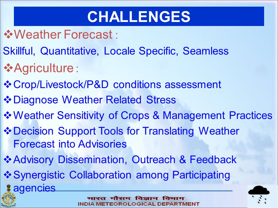 CHALLENGES Weather Forecast : Skillful, Quantitative, Locale Specific, Seamless Agriculture : Crop/Livestock/P&D conditions assessment Diagnose Weathe