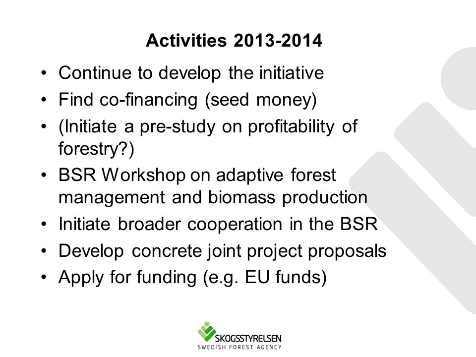 Activities 2013-2014 Continue to develop the initiative Find co-financing (seed money) (Initiate a pre-study on profitability of forestry ) BSR Workshop on adaptive forest management and biomass production Initiate broader cooperation in the BSR Develop concrete joint project proposals Apply for funding (e.g.