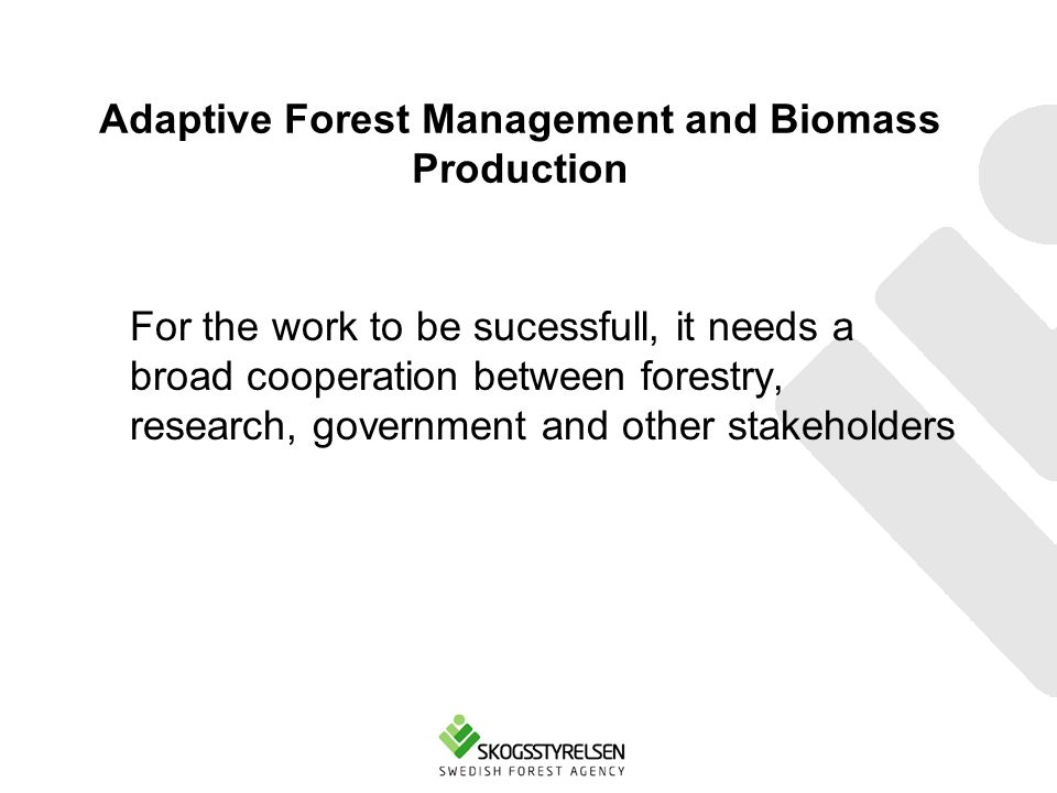 Adaptive Forest Management and Biomass Production For the work to be sucessfull, it needs a broad cooperation between forestry, research, government and other stakeholders