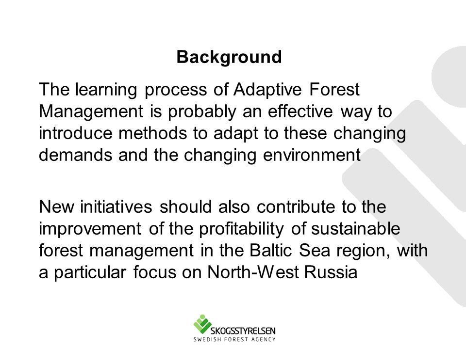Background The learning process of Adaptive Forest Management is probably an effective way to introduce methods to adapt to these changing demands and the changing environment New initiatives should also contribute to the improvement of the profitability of sustainable forest management in the Baltic Sea region, with a particular focus on North-West Russia