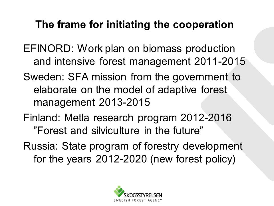 The frame for initiating the cooperation EFINORD: Work plan on biomass production and intensive forest management 2011-2015 Sweden: SFA mission from the government to elaborate on the model of adaptive forest management 2013-2015 Finland: Metla research program 2012-2016 Forest and silviculture in the future Russia: State program of forestry development for the years 2012-2020 (new forest policy)