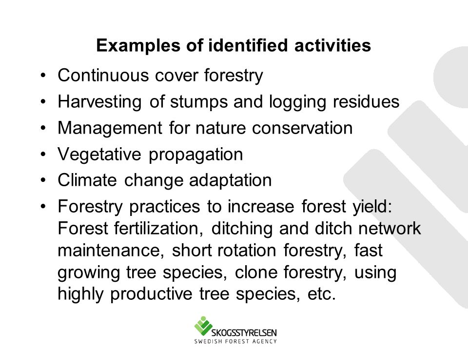 Examples of identified activities Continuous cover forestry Harvesting of stumps and logging residues Management for nature conservation Vegetative propagation Climate change adaptation Forestry practices to increase forest yield: Forest fertilization, ditching and ditch network maintenance, short rotation forestry, fast growing tree species, clone forestry, using highly productive tree species, etc.