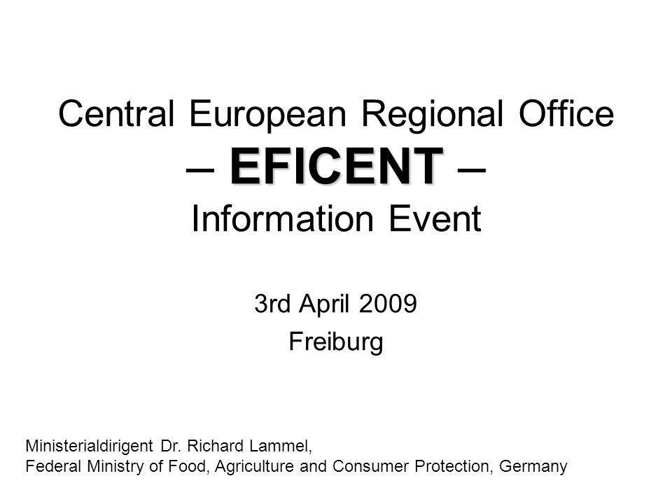 EFICENT Central European Regional Office – EFICENT – Information Event 3rd April 2009 Freiburg Ministerialdirigent Dr. Richard Lammel, Federal Ministr