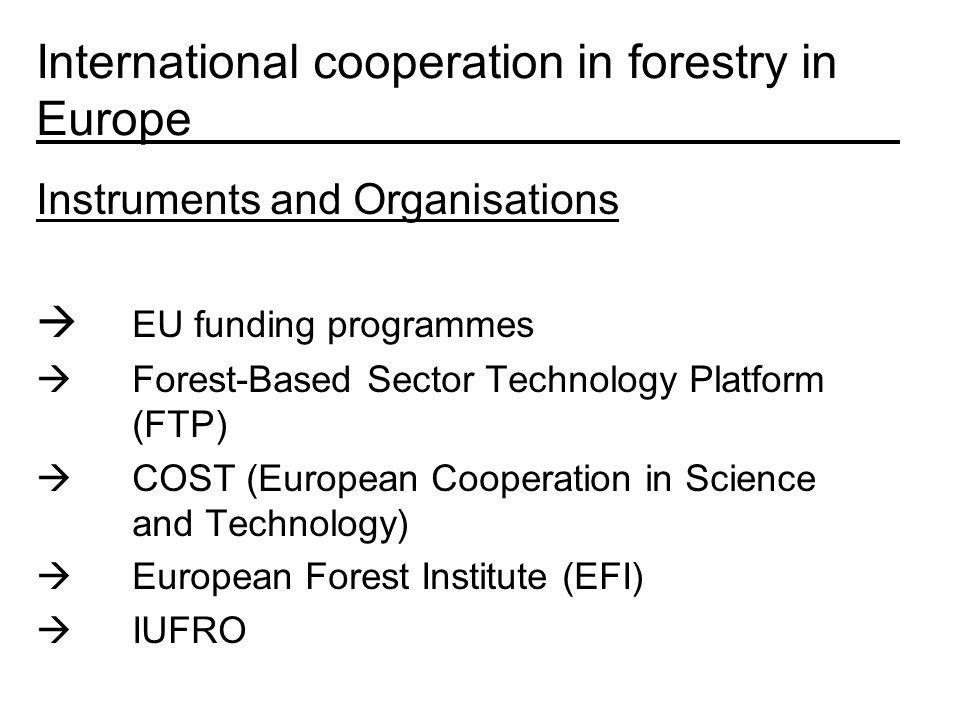 International cooperation in forestry in Europe Instruments and Organisations EU funding programmes Forest-Based Sector Technology Platform (FTP) COST