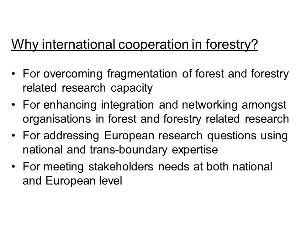 Why international cooperation in forestry? For overcoming fragmentation of forest and forestry related research capacity For enhancing integration and