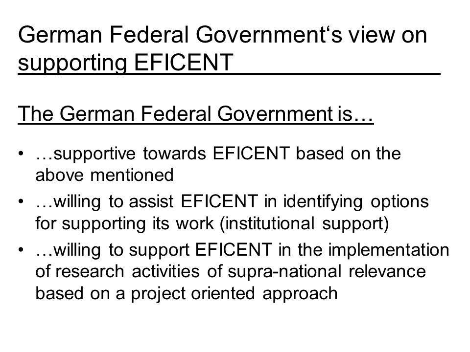 The German Federal Government is… …supportive towards EFICENT based on the above mentioned …willing to assist EFICENT in identifying options for supporting its work (institutional support) …willing to support EFICENT in the implementation of research activities of supra-national relevance based on a project oriented approach German Federal Governments view on supporting EFICENT