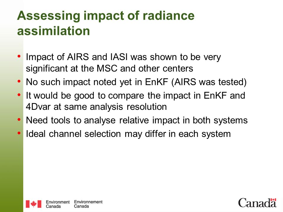 Assessing impact of radiance assimilation Impact of AIRS and IASI was shown to be very significant at the MSC and other centers No such impact noted yet in EnKF (AIRS was tested) It would be good to compare the impact in EnKF and 4Dvar at same analysis resolution Need tools to analyse relative impact in both systems Ideal channel selection may differ in each system