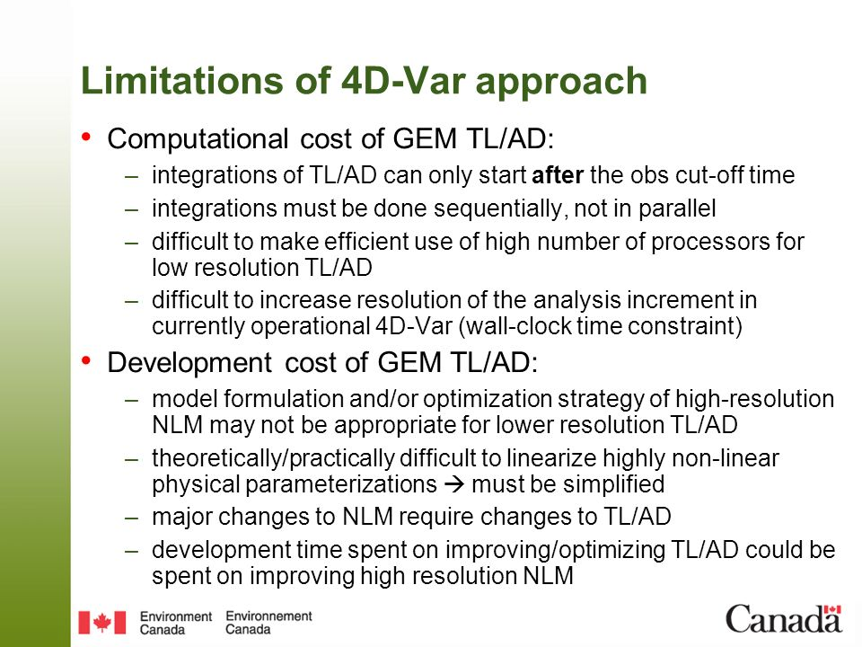 Limitations of 4D-Var approach Computational cost of GEM TL/AD: –integrations of TL/AD can only start after the obs cut-off time –integrations must be done sequentially, not in parallel –difficult to make efficient use of high number of processors for low resolution TL/AD –difficult to increase resolution of the analysis increment in currently operational 4D-Var (wall-clock time constraint) Development cost of GEM TL/AD: –model formulation and/or optimization strategy of high-resolution NLM may not be appropriate for lower resolution TL/AD –theoretically/practically difficult to linearize highly non-linear physical parameterizations must be simplified –major changes to NLM require changes to TL/AD –development time spent on improving/optimizing TL/AD could be spent on improving high resolution NLM