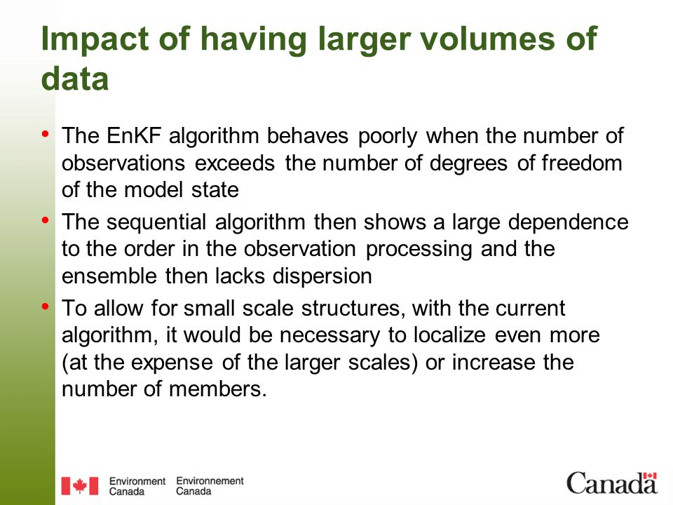 Impact of having larger volumes of data The EnKF algorithm behaves poorly when the number of observations exceeds the number of degrees of freedom of the model state The sequential algorithm then shows a large dependence to the order in the observation processing and the ensemble then lacks dispersion To allow for small scale structures, with the current algorithm, it would be necessary to localize even more (at the expense of the larger scales) or increase the number of members.