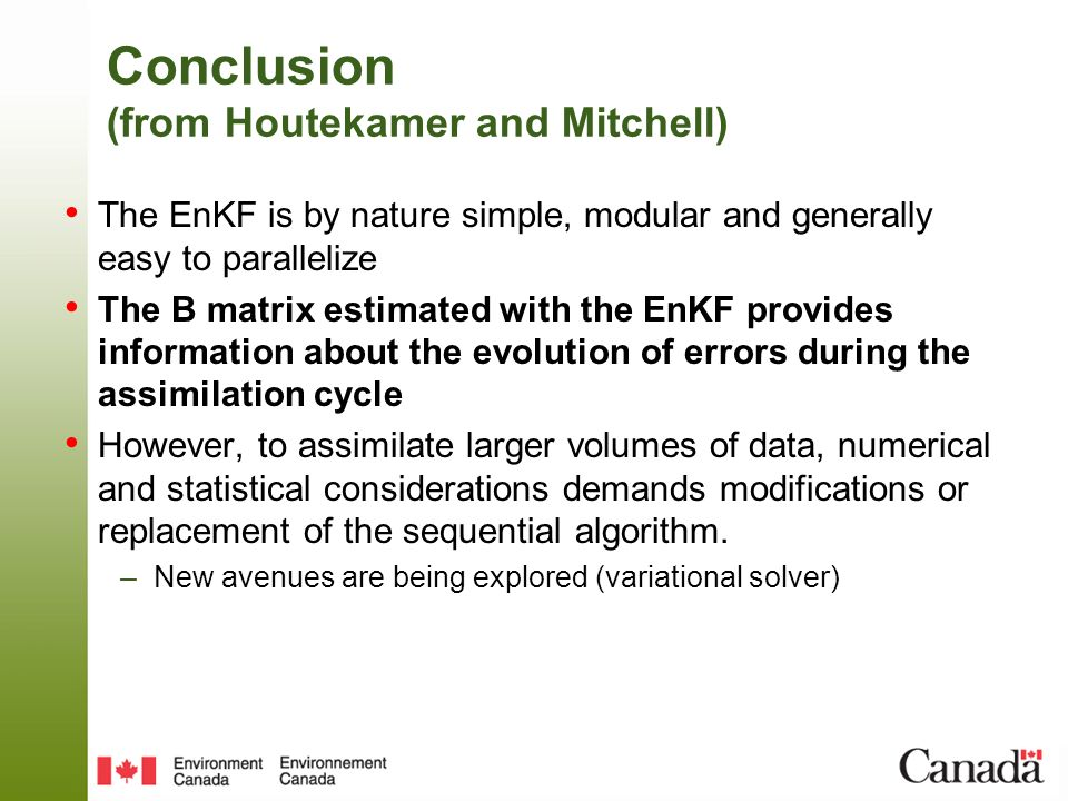 Conclusion (from Houtekamer and Mitchell) The EnKF is by nature simple, modular and generally easy to parallelize The B matrix estimated with the EnKF provides information about the evolution of errors during the assimilation cycle However, to assimilate larger volumes of data, numerical and statistical considerations demands modifications or replacement of the sequential algorithm.