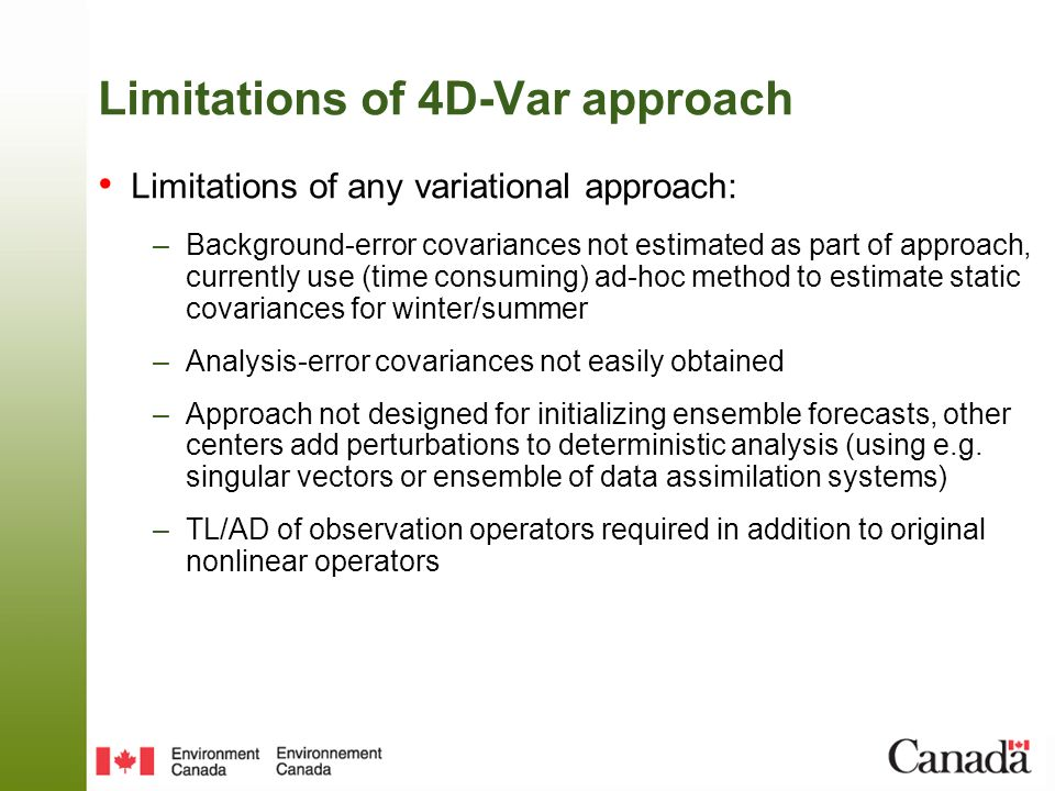 Limitations of 4D-Var approach Limitations of any variational approach: –Background-error covariances not estimated as part of approach, currently use (time consuming) ad-hoc method to estimate static covariances for winter/summer –Analysis-error covariances not easily obtained –Approach not designed for initializing ensemble forecasts, other centers add perturbations to deterministic analysis (using e.g.