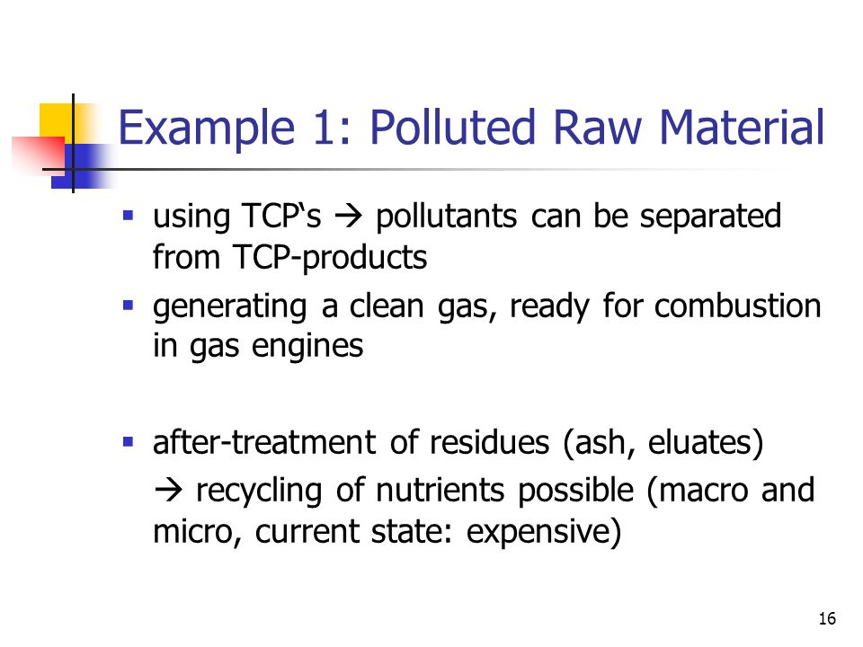 16 Example 1: Polluted Raw Material using TCPs pollutants can be separated from TCP-products generating a clean gas, ready for combustion in gas engines after-treatment of residues (ash, eluates) recycling of nutrients possible (macro and micro, current state: expensive)