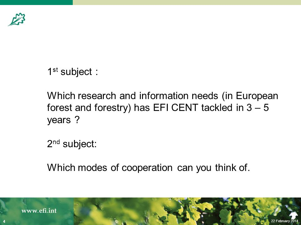 22 February 2014 4 1 st subject : Which research and information needs (in European forest and forestry) has EFI CENT tackled in 3 – 5 years .