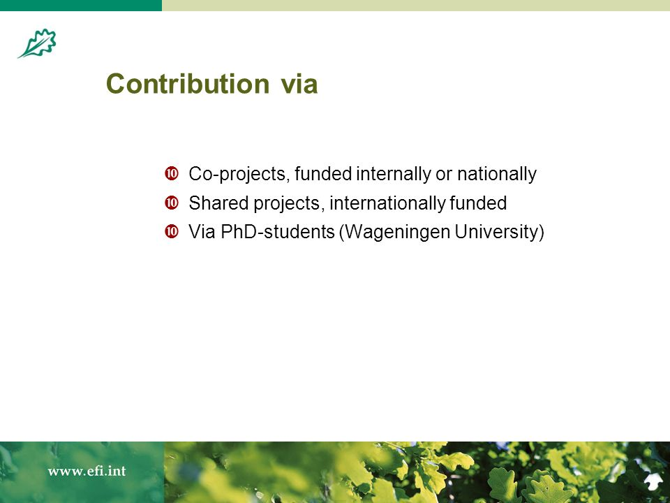 Contribution via Co-projects, funded internally or nationally Shared projects, internationally funded Via PhD-students (Wageningen University)