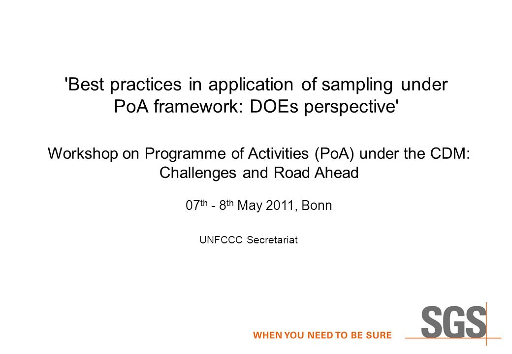 Best practices in application of sampling under PoA framework: DOEs perspective Workshop on Programme of Activities (PoA) under the CDM: Challenges and Road Ahead 07 th - 8 th May 2011, Bonn UNFCCC Secretariat