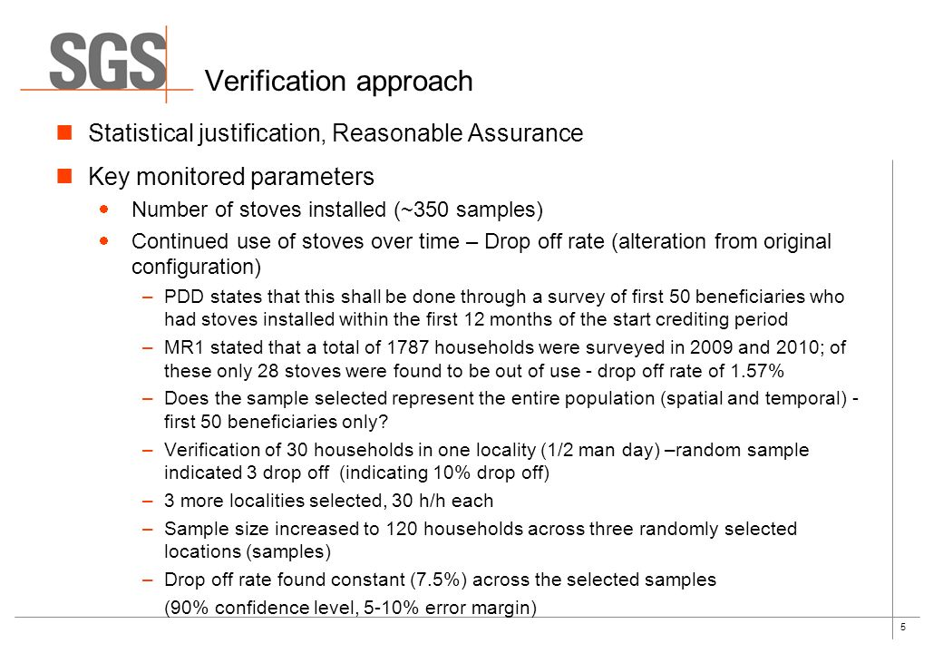 5 Verification approach Statistical justification, Reasonable Assurance Key monitored parameters Number of stoves installed (~350 samples) Continued use of stoves over time – Drop off rate (alteration from original configuration) –PDD states that this shall be done through a survey of first 50 beneficiaries who had stoves installed within the first 12 months of the start crediting period –MR1 stated that a total of 1787 households were surveyed in 2009 and 2010; of these only 28 stoves were found to be out of use - drop off rate of 1.57% –Does the sample selected represent the entire population (spatial and temporal) - first 50 beneficiaries only.