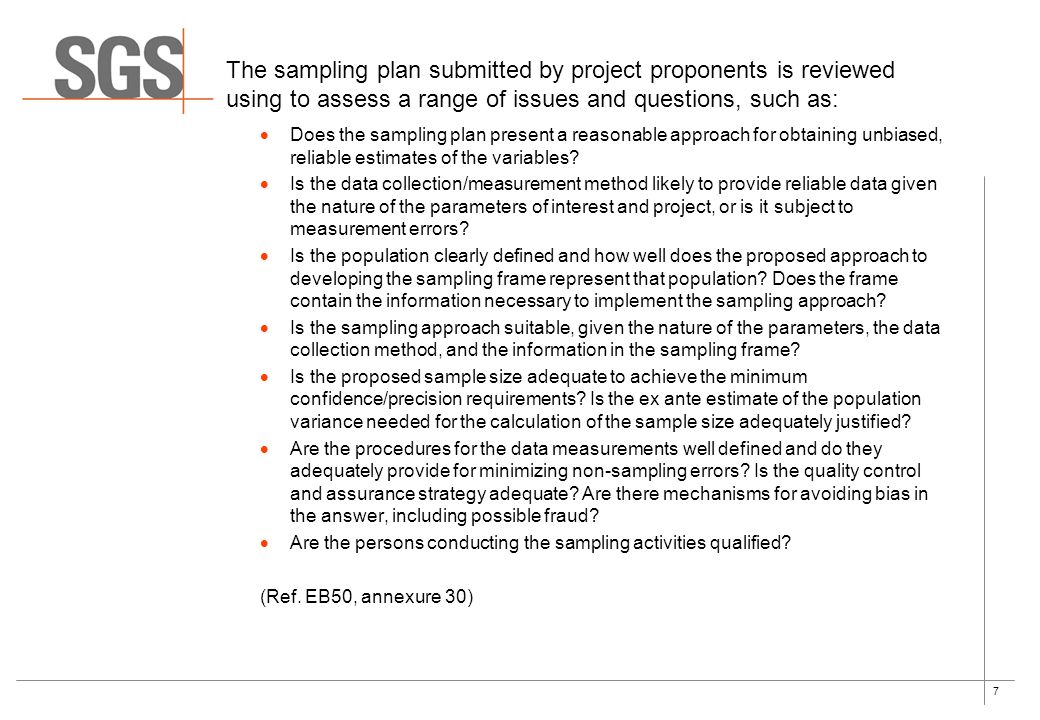 7 The sampling plan submitted by project proponents is reviewed using to assess a range of issues and questions, such as: Does the sampling plan present a reasonable approach for obtaining unbiased, reliable estimates of the variables.