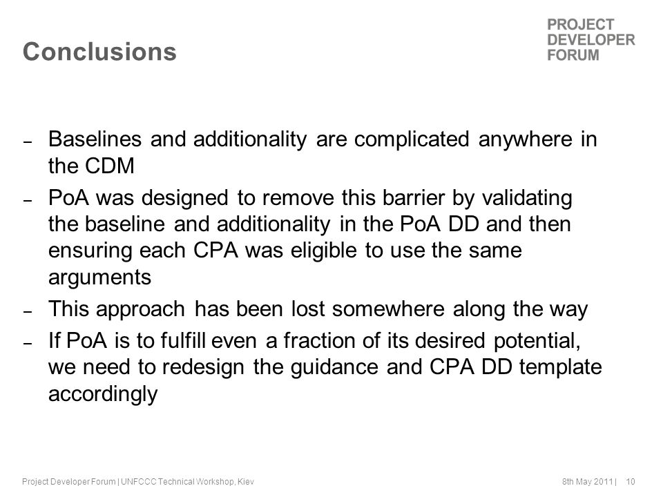 8th May 2011 | 10 Conclusions – Baselines and additionality are complicated anywhere in the CDM – PoA was designed to remove this barrier by validating the baseline and additionality in the PoA DD and then ensuring each CPA was eligible to use the same arguments – This approach has been lost somewhere along the way – If PoA is to fulfill even a fraction of its desired potential, we need to redesign the guidance and CPA DD template accordingly Project Developer Forum | UNFCCC Technical Workshop, Kiev