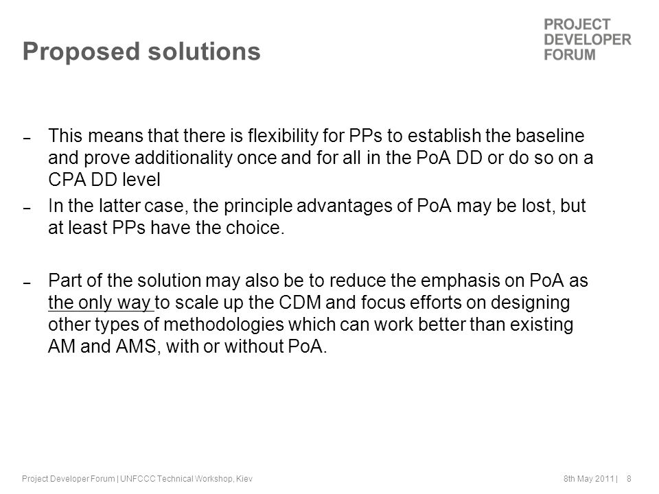 8th May 2011 | 8 Proposed solutions – This means that there is flexibility for PPs to establish the baseline and prove additionality once and for all in the PoA DD or do so on a CPA DD level – In the latter case, the principle advantages of PoA may be lost, but at least PPs have the choice.