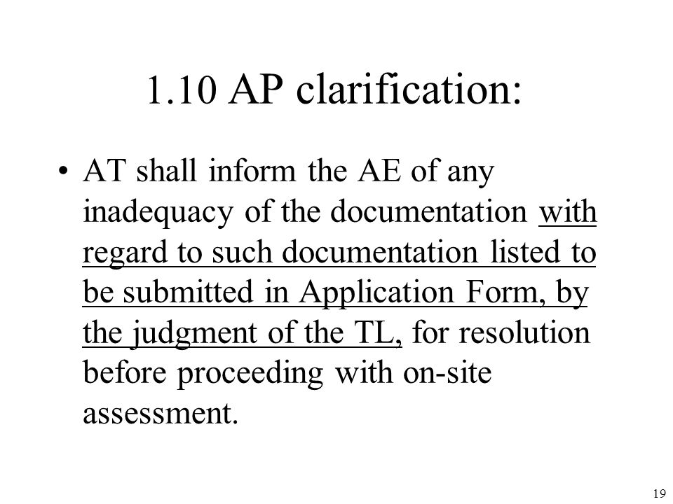 1.10 AP clarification: AT shall inform the AE of any inadequacy of the documentation with regard to such documentation listed to be submitted in Application Form, by the judgment of the TL, for resolution before proceeding with on-site assessment.