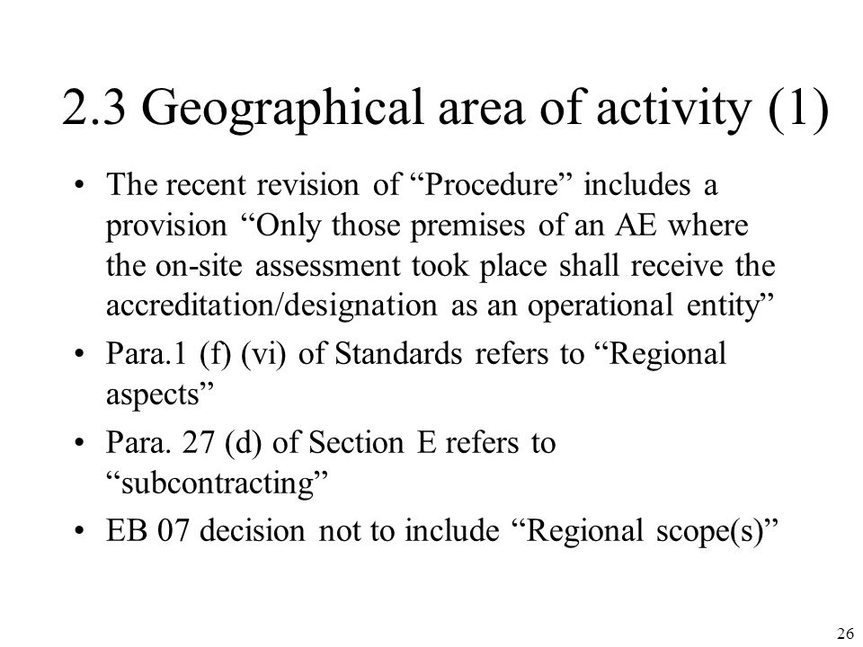 2.3 Geographical area of activity (1) The recent revision of Procedure includes a provision Only those premises of an AE where the on-site assessment took place shall receive the accreditation/designation as an operational entity Para.1 (f) (vi) of Standards refers to Regional aspects Para.