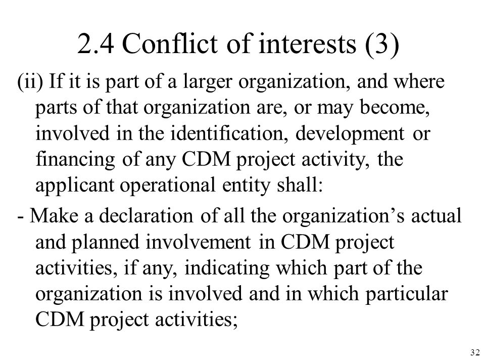 2.4 Conflict of interests (3) (ii) If it is part of a larger organization, and where parts of that organization are, or may become, involved in the identification, development or financing of any CDM project activity, the applicant operational entity shall: - Make a declaration of all the organizations actual and planned involvement in CDM project activities, if any, indicating which part of the organization is involved and in which particular CDM project activities; 32