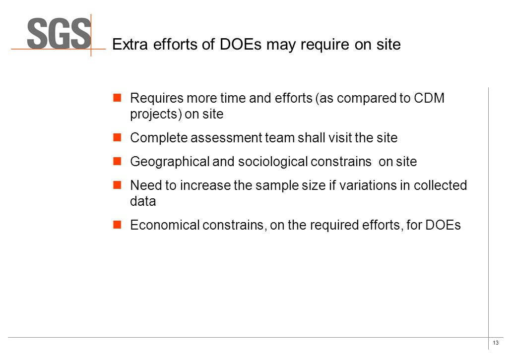13 Extra efforts of DOEs may require on site Requires more time and efforts (as compared to CDM projects) on site Complete assessment team shall visit the site Geographical and sociological constrains on site Need to increase the sample size if variations in collected data Economical constrains, on the required efforts, for DOEs
