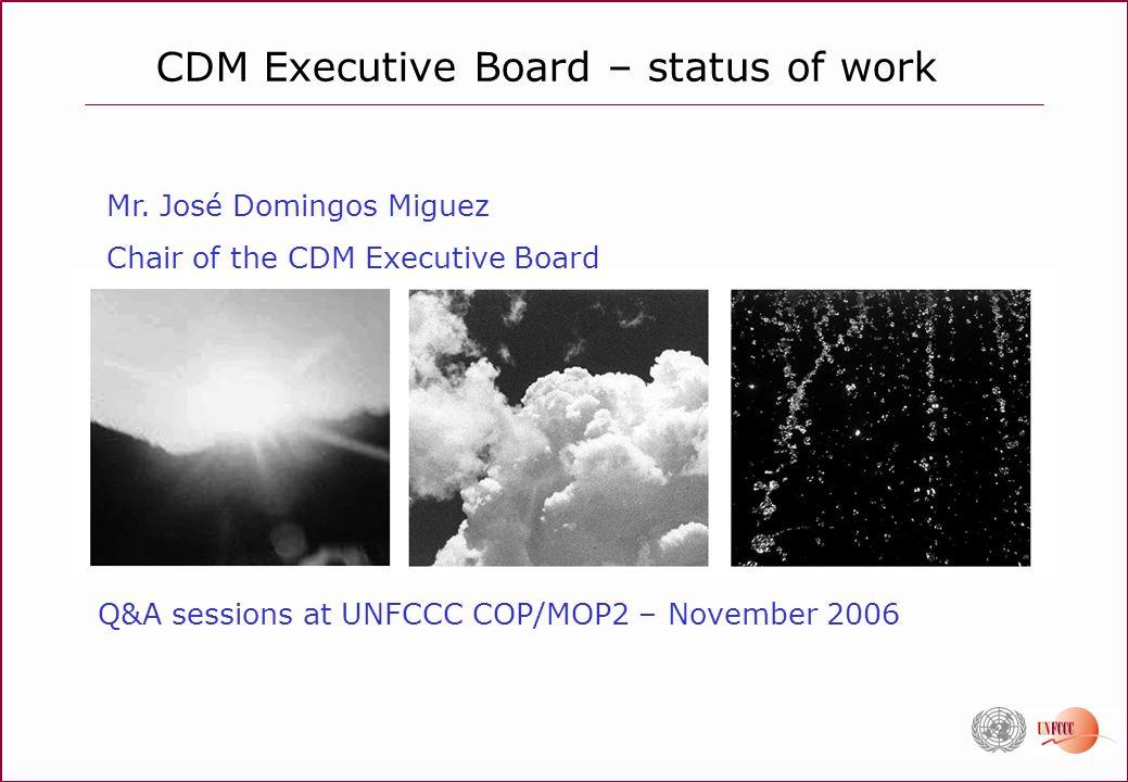 CDM Executive Board – status of work Q&A sessions at UNFCCC COP/MOP2 – November 2006 Mr. José Domingos Miguez Chair of the CDM Executive Board